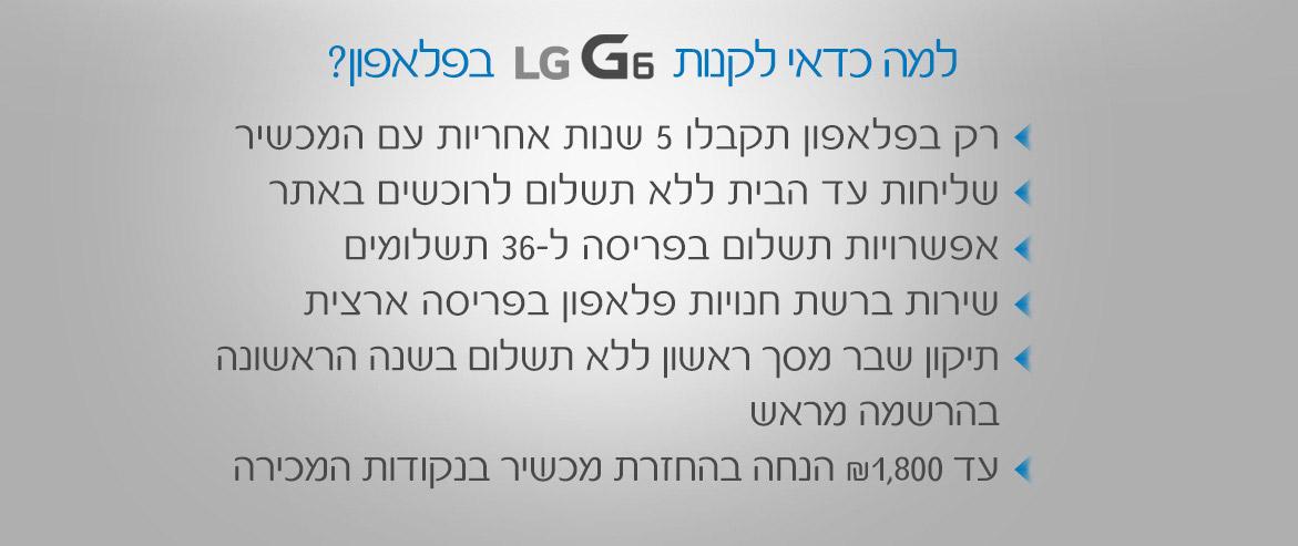 למה כדאי לקנות LG G6 בפלאפון? רק בפלאפון תקבלו 5 שנות אחריות עם המכשיר. שליחות עד הבית ללא תשלום לרוכשים באתר. אפשרויות תשלום בפריסה ל- 36 תשלומים. שירות ברשת חנויות פלאפון בפריסה ארצית. תיקון שבר מסך ראשון ללא תשלום בשנה הראשונה בהרשמה מראש. עד 1,800 שח הנחה בהחזרת מכשיר בנקודות המכירה.