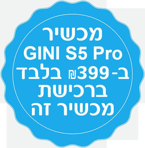 מכשיר GINI S5 Pro ב399 שח בלבד ברכישת מכשיר זה