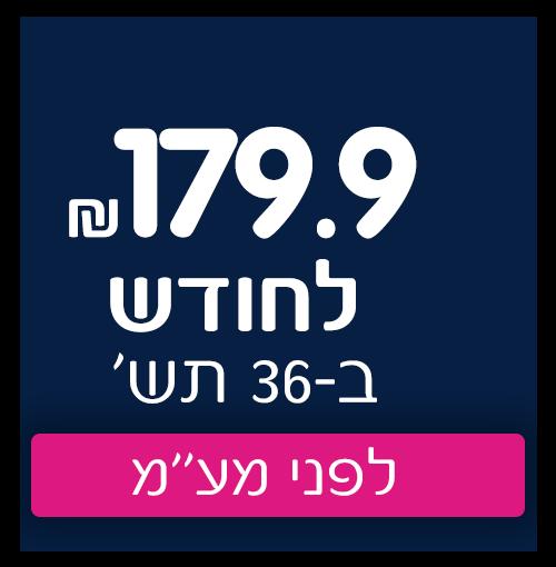 179.9 שח לחודש ב36 תשלומים לפני מעמ