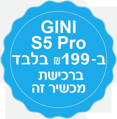 "GINI S5 PRO ב-199 ש""ח בלבד ברכישת מכשיר זה"