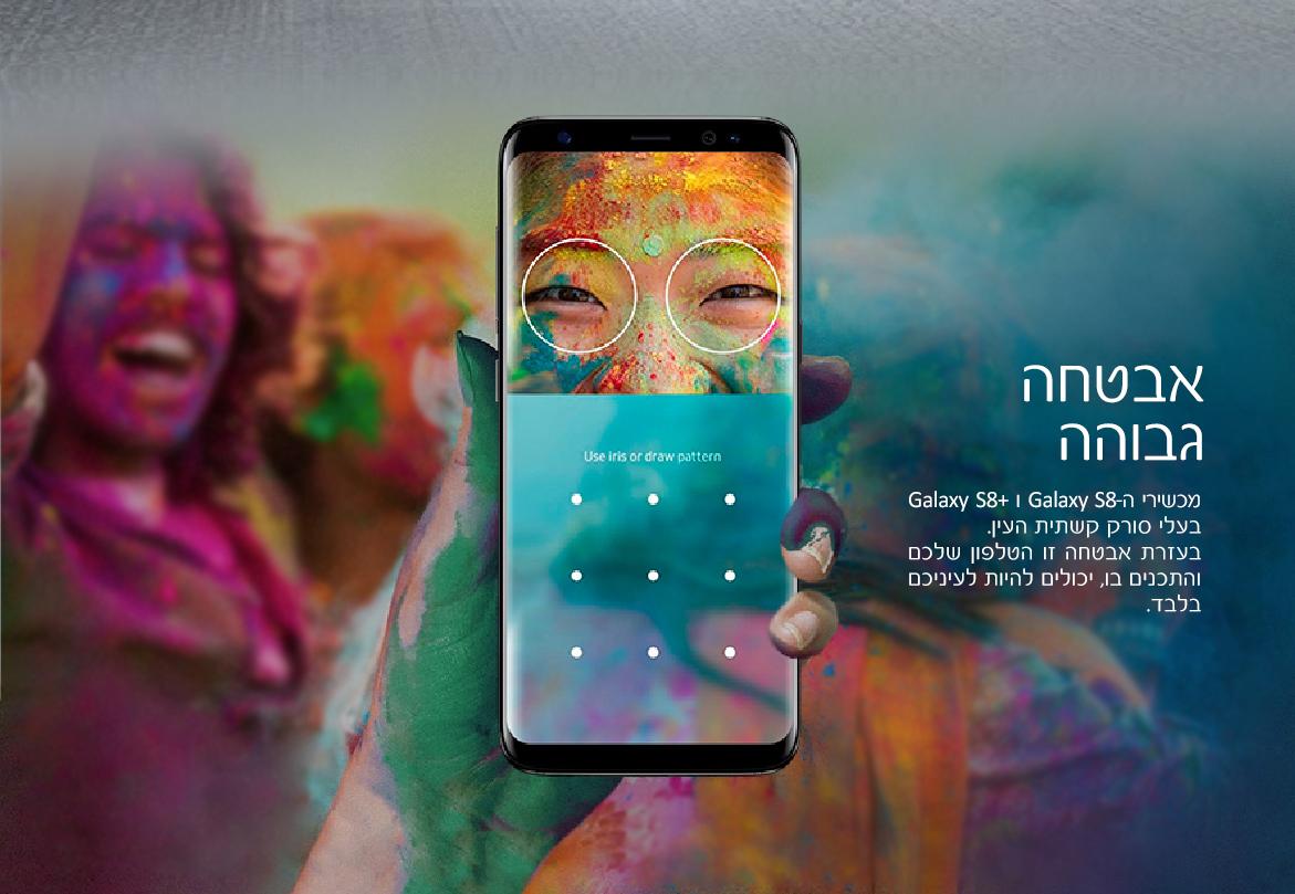 אבטחה גבוהה. מכשירי ה- Galaxt S8 ו- Galaxy S8+ בעלי סורק קשתית העין. בעזרת אבטחה זו הטלפון שלכם והתכנים בו, יכולים להיות לעיניכם בלבד