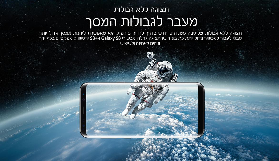 תצוגה ללא גבולות. מעבר לגבולות המסך. תצוגה ללא גבולות מכתיבה סטנדרט חדש בדרך לחוויה סוחפת. היא מאפשרת ליהנות ממסך גדול יותר, מבלי לעבור למכשיר גדול יותר. כך, בעוד שהתצוגה גדלה, מכשירי Galaxy S8 ו-S8+ ירגישו קומפקטיים בכף ידך, ונוחים לאחיזה ולשימוש